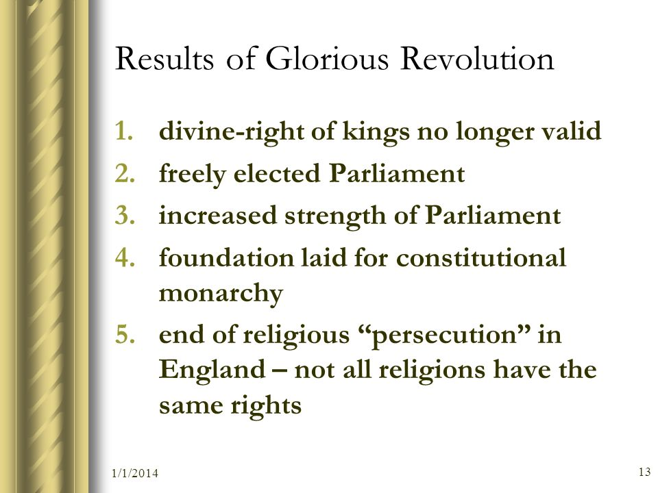 1/1/2014 13 Results of Glorious Revolution 1.divine-right of kings no longer valid 2.freely elected Parliament 3.increased strength of Parliament 4.fo