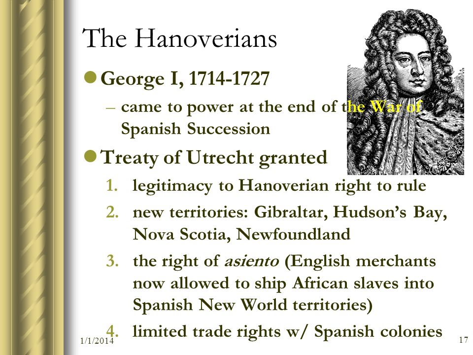 The Hanoverians George I, 1714-1727 –came to power at the end of the War of Spanish Succession Treaty of Utrecht granted 1.legitimacy to Hanoverian ri