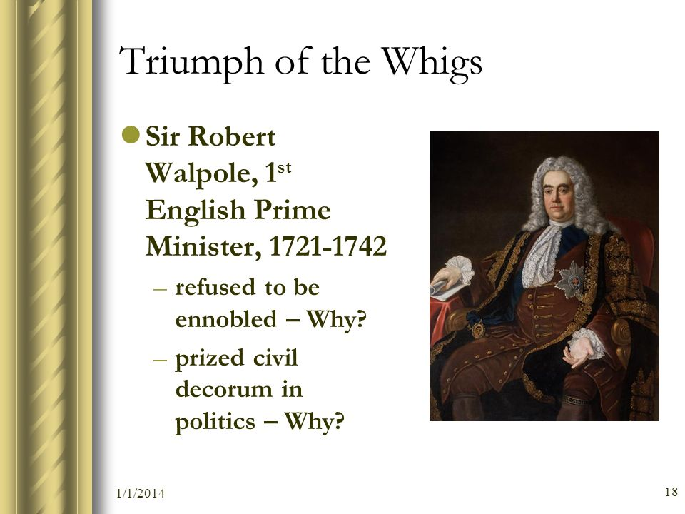 Triumph of the Whigs Sir Robert Walpole, 1 st English Prime Minister, 1721-1742 –refused to be ennobled – Why? –prized civil decorum in politics – Why