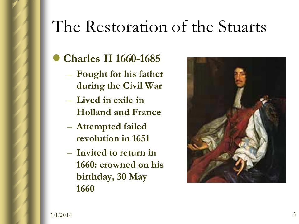 1/1/2014 3 The Restoration of the Stuarts Charles II 1660-1685 –Fought for his father during the Civil War –Lived in exile in Holland and France –Atte