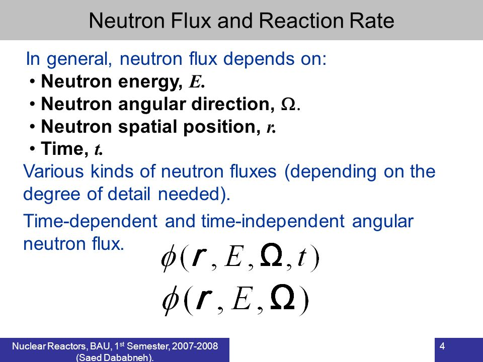 Nuclear Reactors, BAU, 1 st Semester, 2007-2008 (Saed Dababneh). 4 Neutron Flux and Reaction Rate In general, neutron flux depends on: Neutron energy,
