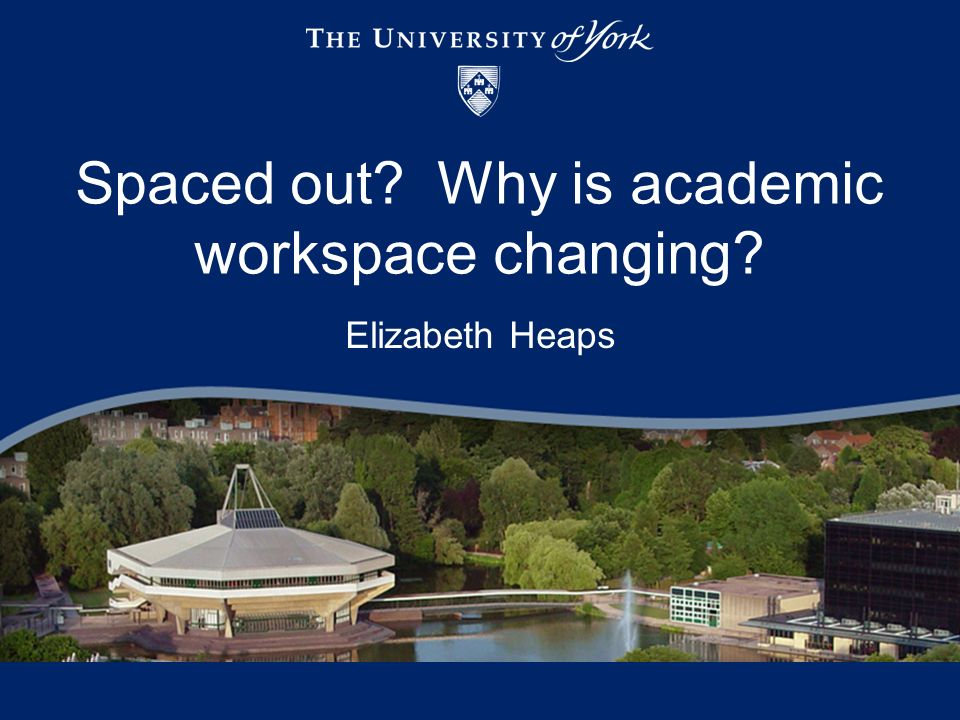 Spaced out? Why is academic workspace changing? Elizabeth Heaps