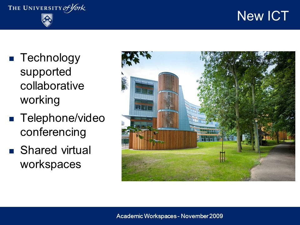Academic Workspaces - November 2009 New ICT Technology supported collaborative working Telephone/video conferencing Shared virtual workspaces