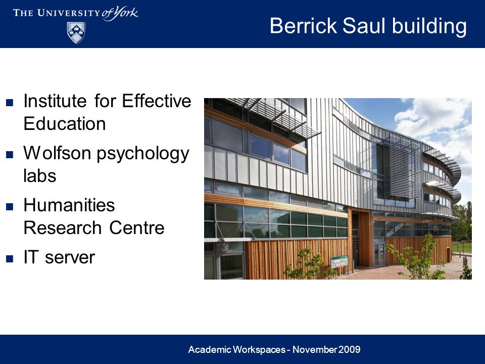 Academic Workspaces - November 2009 Berrick Saul building Institute for Effective Education Wolfson psychology labs Humanities Research Centre IT serv