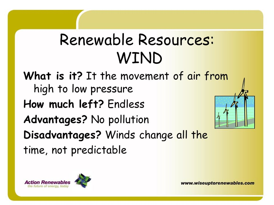 Renewable Resources: WIND What is it? It the movement of air from high to low pressure How much left? Endless Advantages? No pollution Disadvantages?