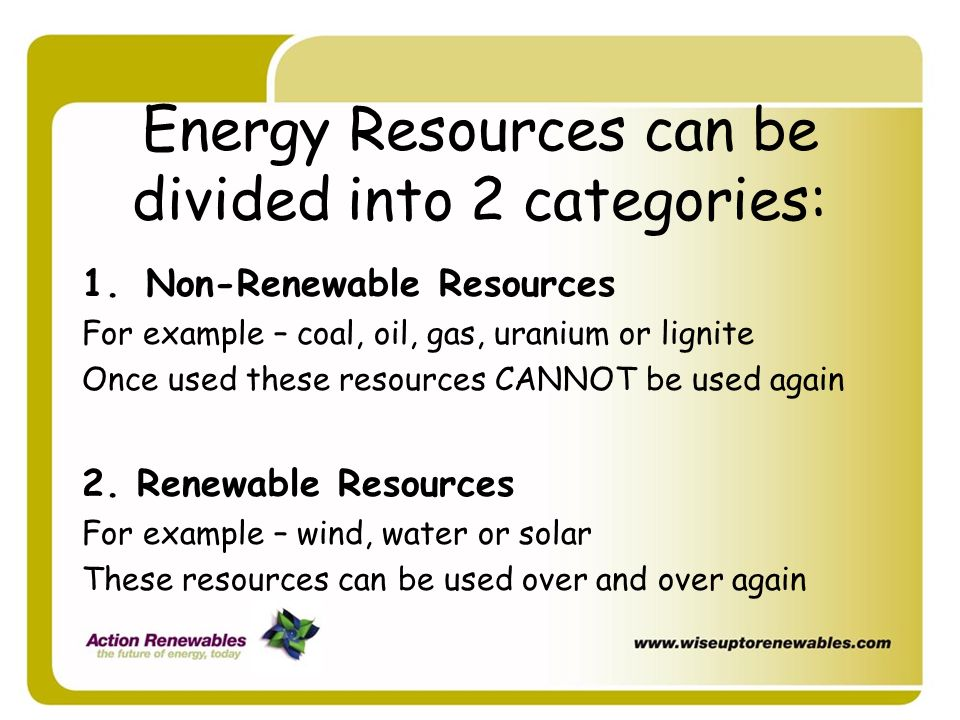 Energy Resources can be divided into 2 categories: 1.Non-Renewable Resources For example – coal, oil, gas, uranium or lignite Once used these resource