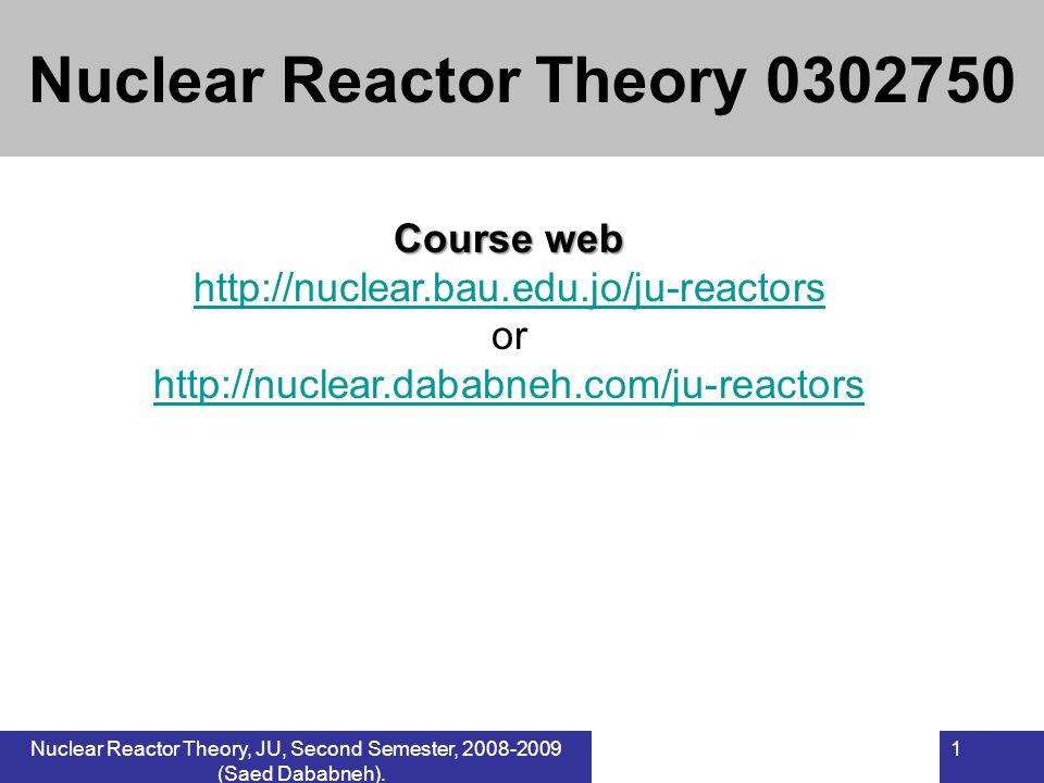 Nuclear Reactor Theory, JU, Second Semester, 2008-2009 (Saed Dababneh). 1 Course web http://nuclear.bau.edu.jo/ju-reactors or http://nuclear.dababneh.
