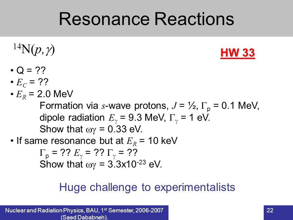 Nuclear and Radiation Physics, BAU, 1 st Semester, 2006-2007 (Saed Dababneh). 22 Resonance Reactions 14 N(p, ) Q = ?? E C = ?? E R = 2.0 MeV Formation
