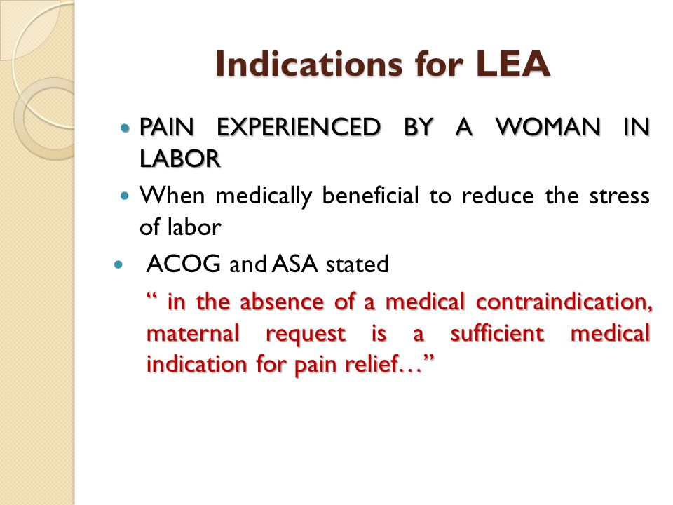 Indications for LEA PAIN EXPERIENCED BY A WOMAN IN LABOR PAIN EXPERIENCED BY A WOMAN IN LABOR When medically beneficial to reduce the stress of labor