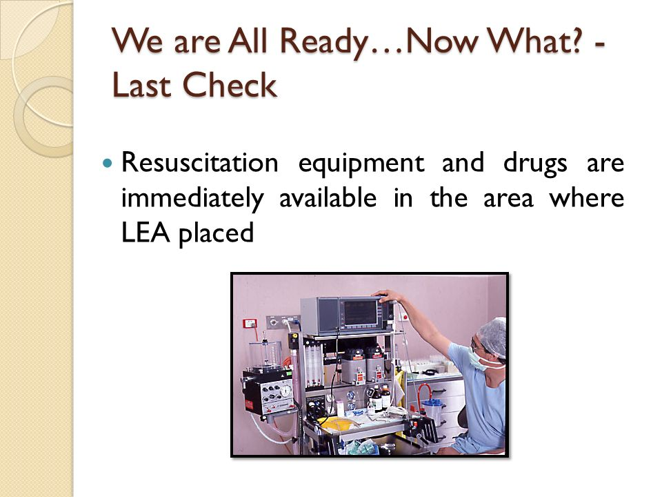 We are All Ready…Now What? - Last Check Resuscitation equipment and drugs are immediately available in the area where LEA placed