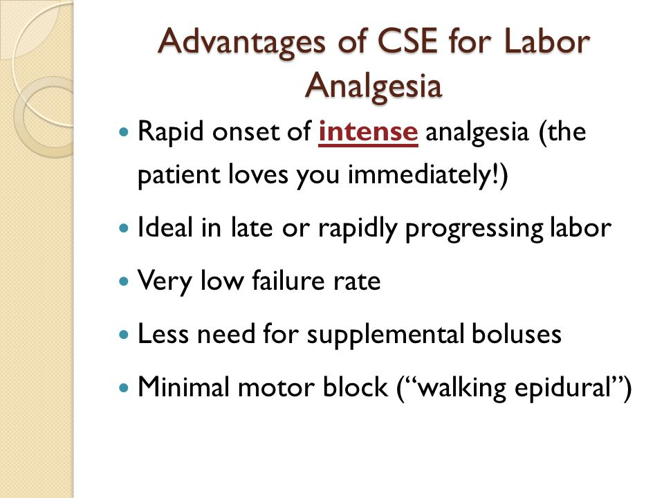Advantages of CSE for Labor Analgesia Rapid onset of intense analgesia (the patient loves you immediately!) Ideal in late or rapidly progressing labor