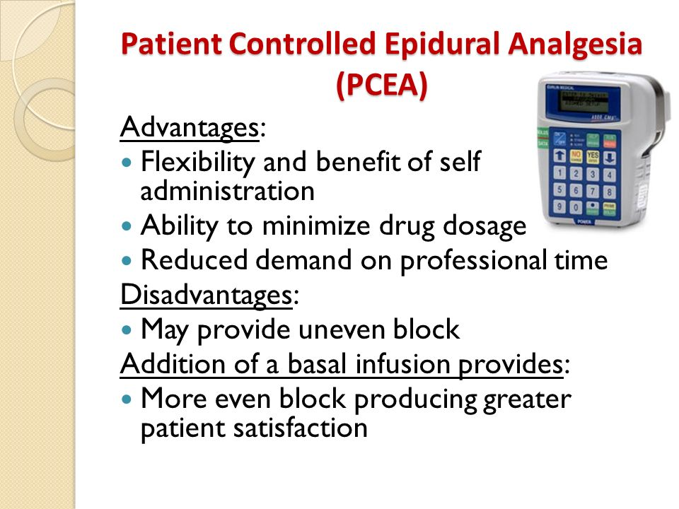 Patient Controlled Epidural Analgesia (PCEA) Advantages: Flexibility and benefit of self administration Ability to minimize drug dosage Reduced demand