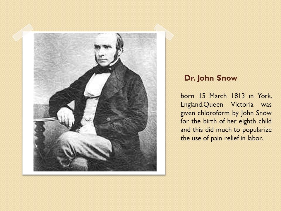 Dr. John Snow born 15 March 1813 in York, England.Queen Victoria was given chloroform by John Snow for the birth of her eighth child and this did much