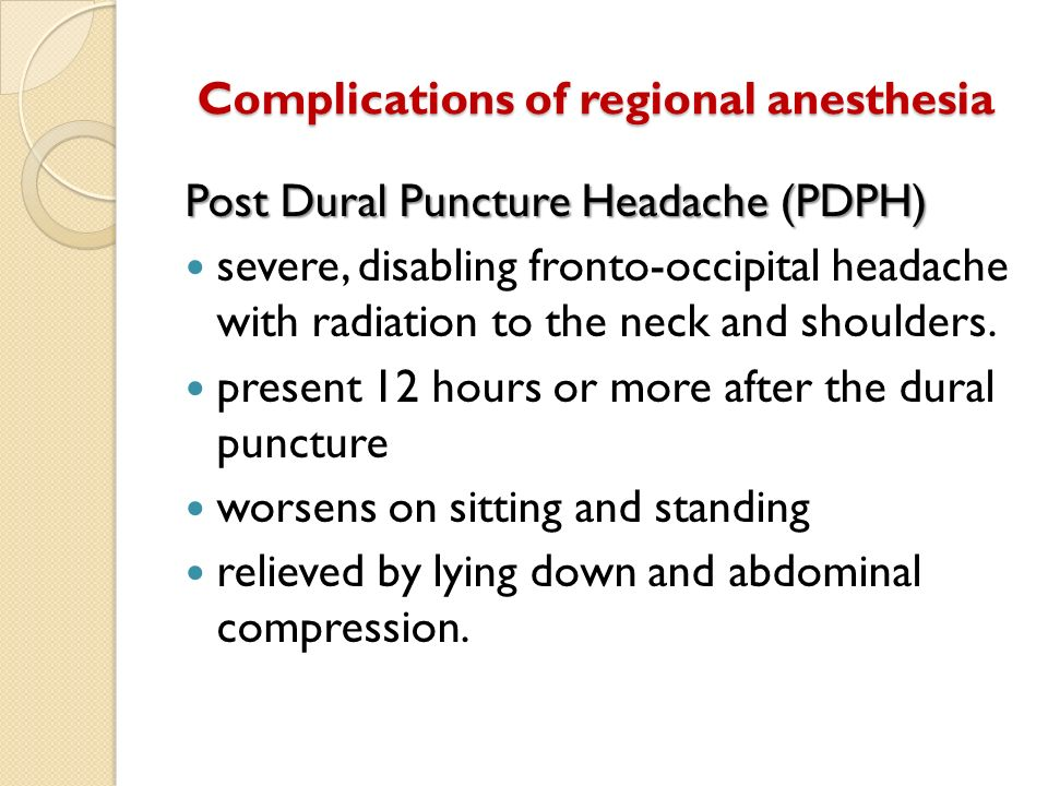 Complications of regional anesthesia Post Dural Puncture Headache (PDPH) severe, disabling fronto-occipital headache with radiation to the neck and sh