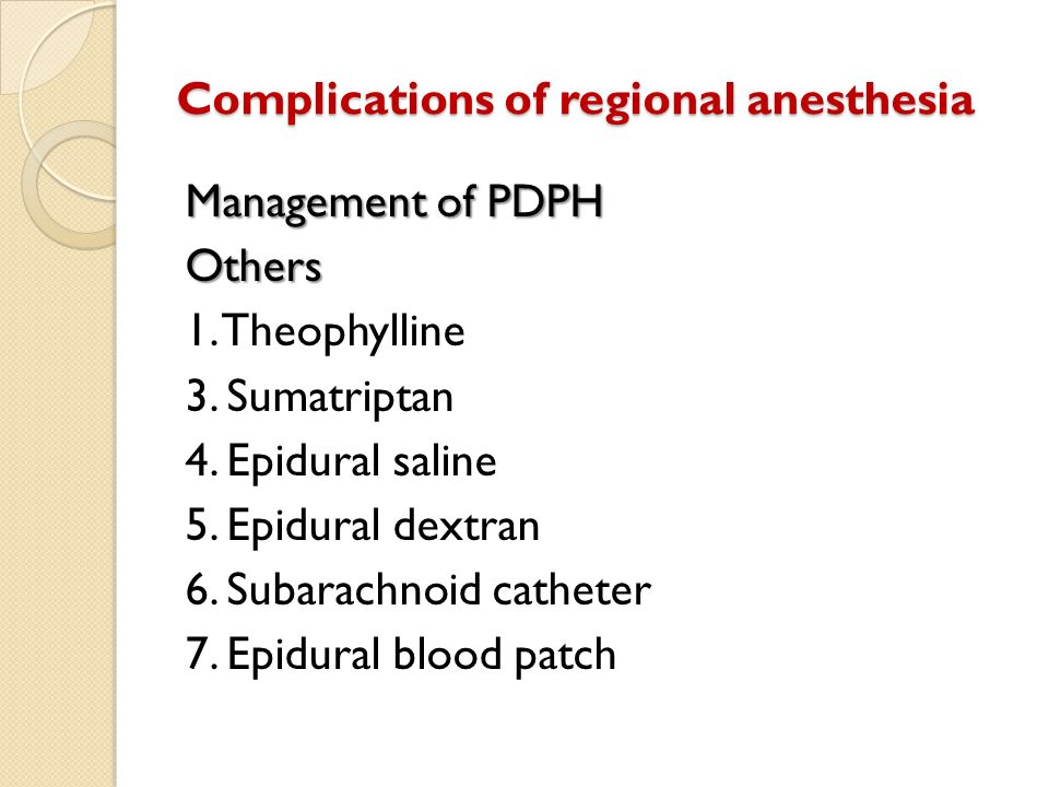 Complications of regional anesthesia Management of PDPH Others 1. Theophylline 3. Sumatriptan 4. Epidural saline 5. Epidural dextran 6. Subarachnoid c
