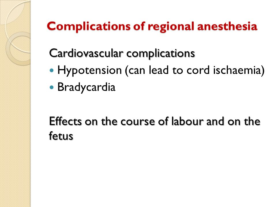 Complications of regional anesthesia Cardiovascular complications Hypotension (can lead to cord ischaemia) Bradycardia Effects on the course of labour