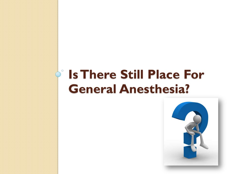 Is There Still Place For General Anesthesia?