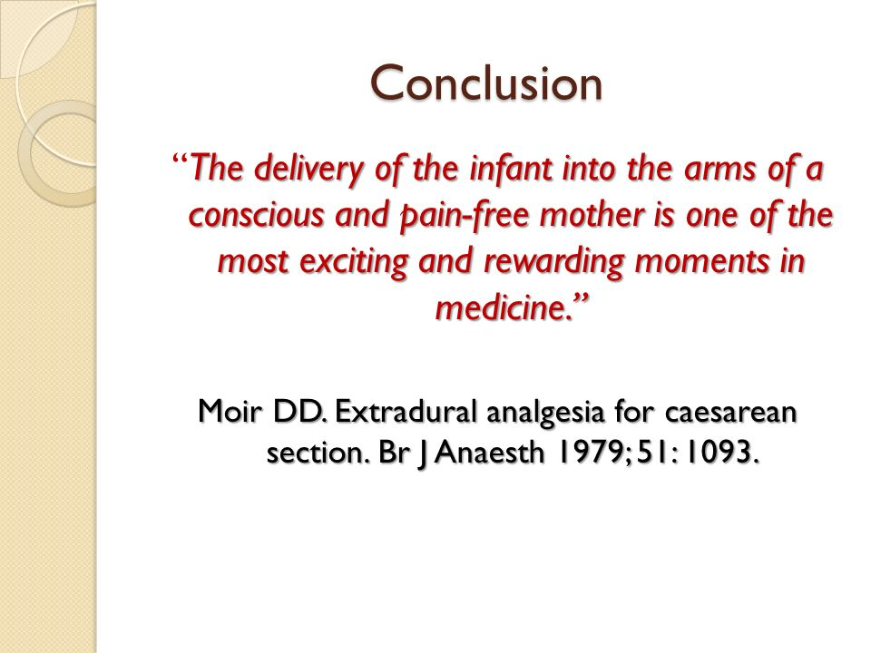 Conclusion The delivery of the infant into the arms of a conscious and pain-free mother is one of the most exciting and rewarding moments in medicine.