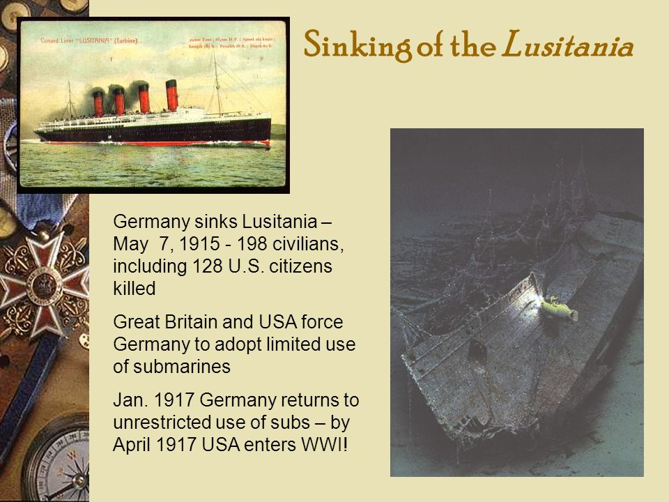 Sinking of the Lusitania Germany sinks Lusitania – May 7, 1915 - 198 civilians, including 128 U.S. citizens killed Great Britain and USA force Germany