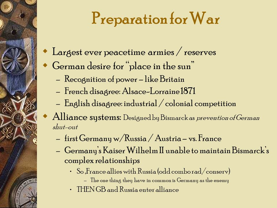 Preparation for War Largest ever peacetime armies / reserves German desire for place in the sun – Recognition of power – like Britain – French disagre