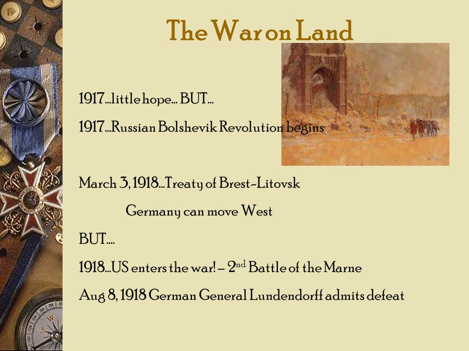 The War on Land 1917…little hope… BUT… 1917…Russian Bolshevik Revolution begins March 3, 1918…Treaty of Brest-Litovsk Germany can move West BUT…. 1918