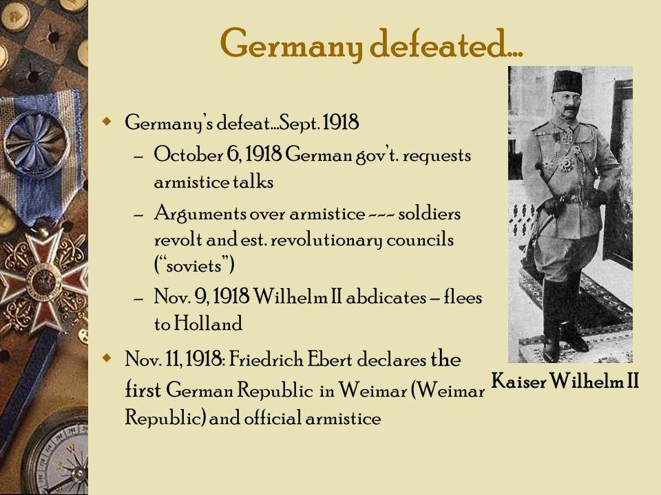 Germany defeated… Germanys defeat…Sept. 1918 – October 6, 1918 German govt. requests armistice talks – Arguments over armistice --- soldiers revolt an