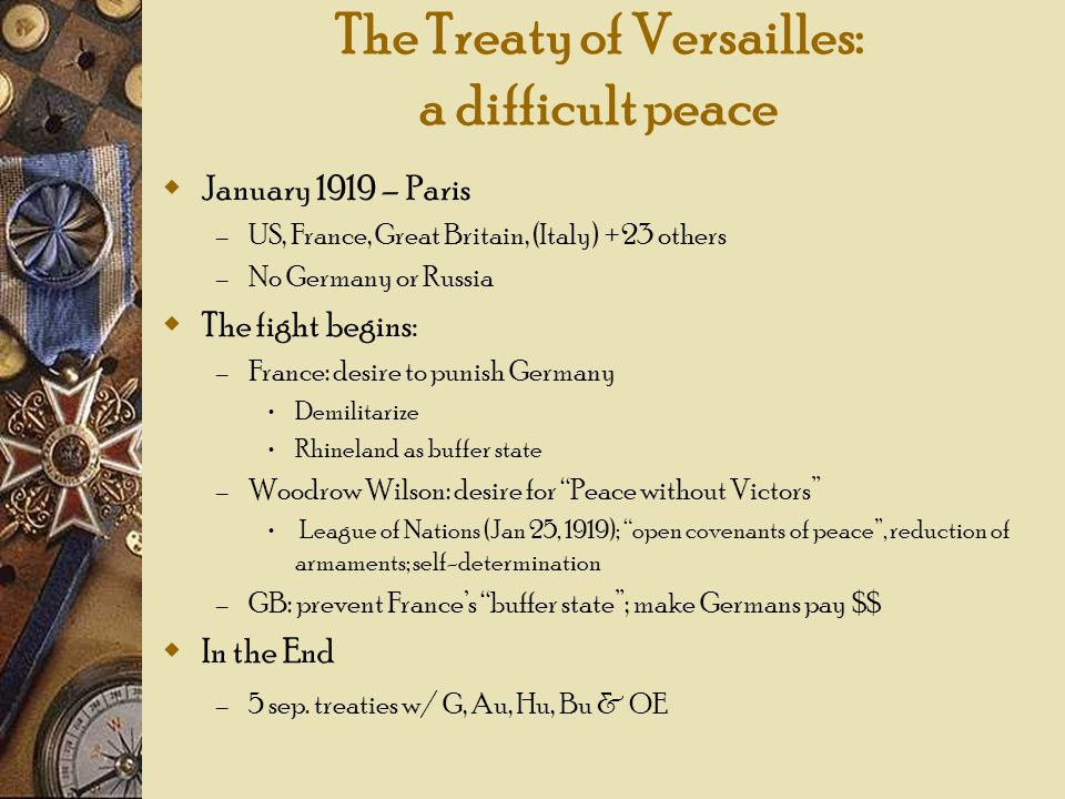 The Treaty of Versailles: a difficult peace January 1919 – Paris – US, France, Great Britain, (Italy) +23 others – No Germany or Russia The fight begi