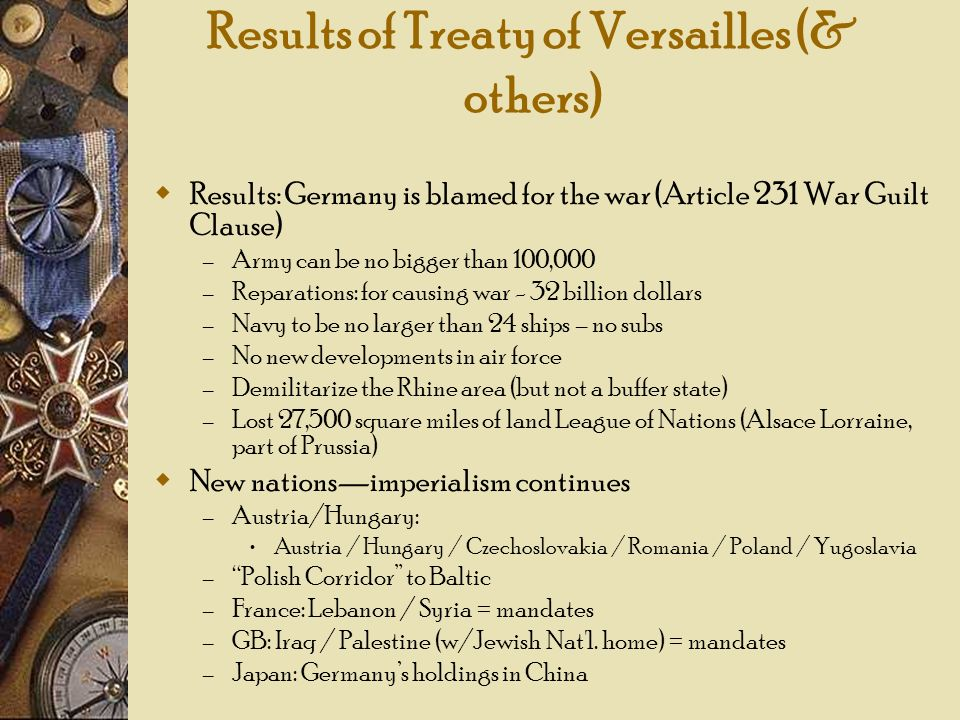 Results of Treaty of Versailles (& others) Results: Germany is blamed for the war (Article 231 War Guilt Clause) – Army can be no bigger than 100,000