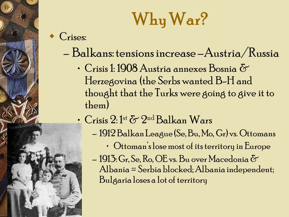 Why War? Crises: – Balkans: tensions increase –Austria/Russia Crisis 1: 1908 Austria annexes Bosnia & Herzegovina (the Serbs wanted B-H and thought th