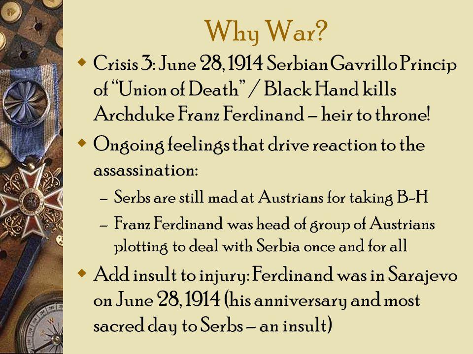 Why War? Crisis 3: June 28, 1914 Serbian Gavrillo Princip of Union of Death / Black Hand kills Archduke Franz Ferdinand – heir to throne! Ongoing feel
