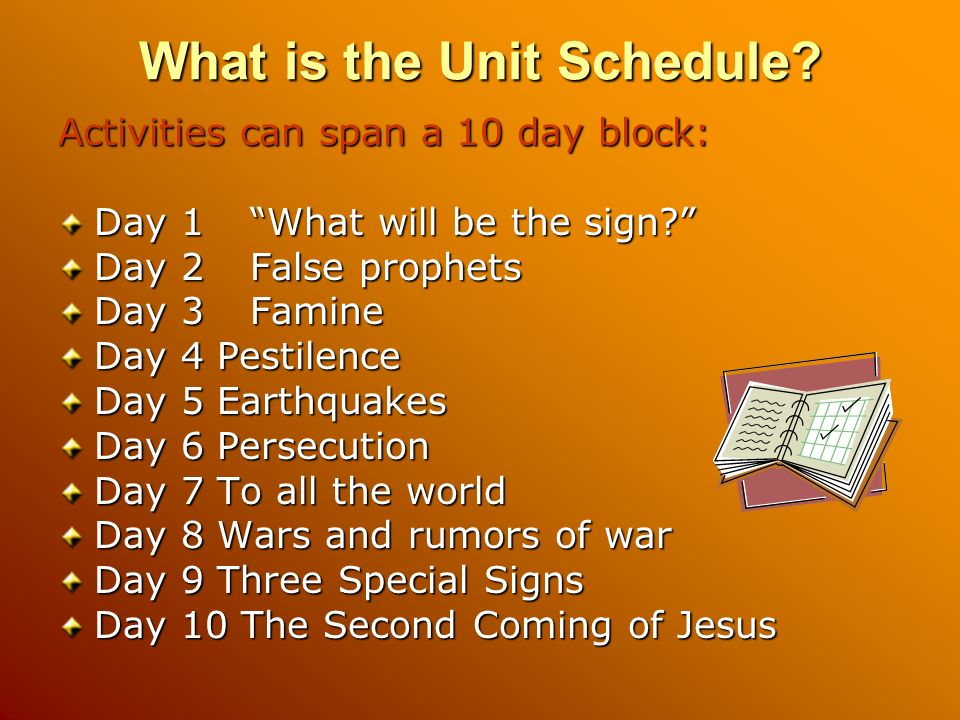 What is the Unit Schedule? Activities can span a 10 day block: Day 1What will be the sign? Day 2False prophets Day 3Famine Day 4 Pestilence Day 5 Eart