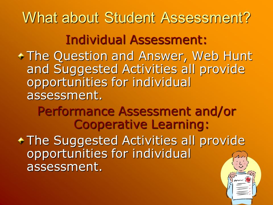 What about Student Assessment? Individual Assessment: The Question and Answer, Web Hunt and Suggested Activities all provide opportunities for individ