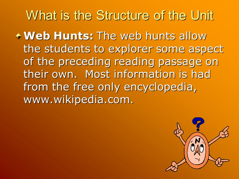 What is the Structure of the Unit Web Hunts: The web hunts allow the students to explorer some aspect of the preceding reading passage on their own. M