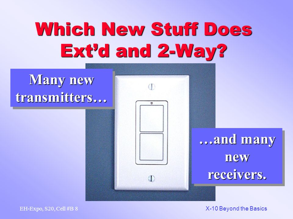 7 X-10 Beyond the Basics EH-Expo, S20, Cell #B Which New Stuff Does Extd and 2-Way.