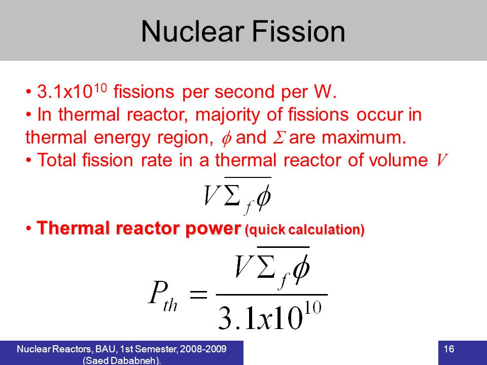 16Nuclear Reactors, BAU, 1 st Semester, 2007-2008 (Saed Dababneh). Nuclear Fission 3.1x10 10 fissions per second per W. In thermal reactor, majority o