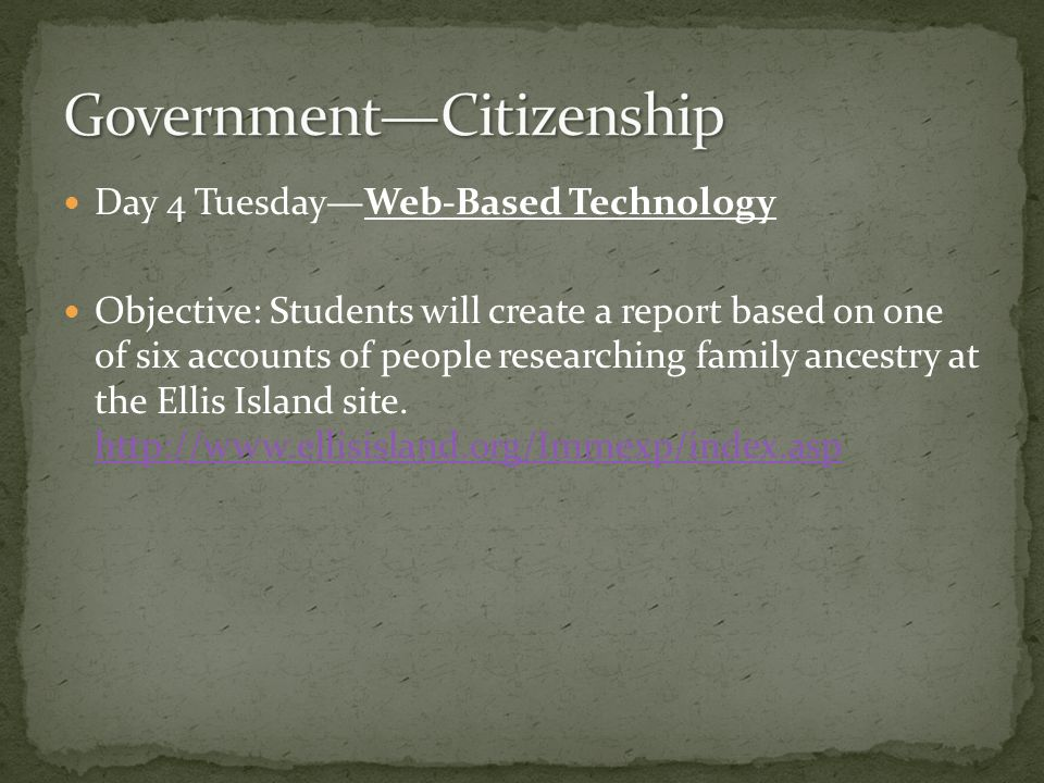 Day 4 TuesdayWeb-Based Technology Objective: Students will create a report based on one of six accounts of people researching family ancestry at the Ellis Island site.
