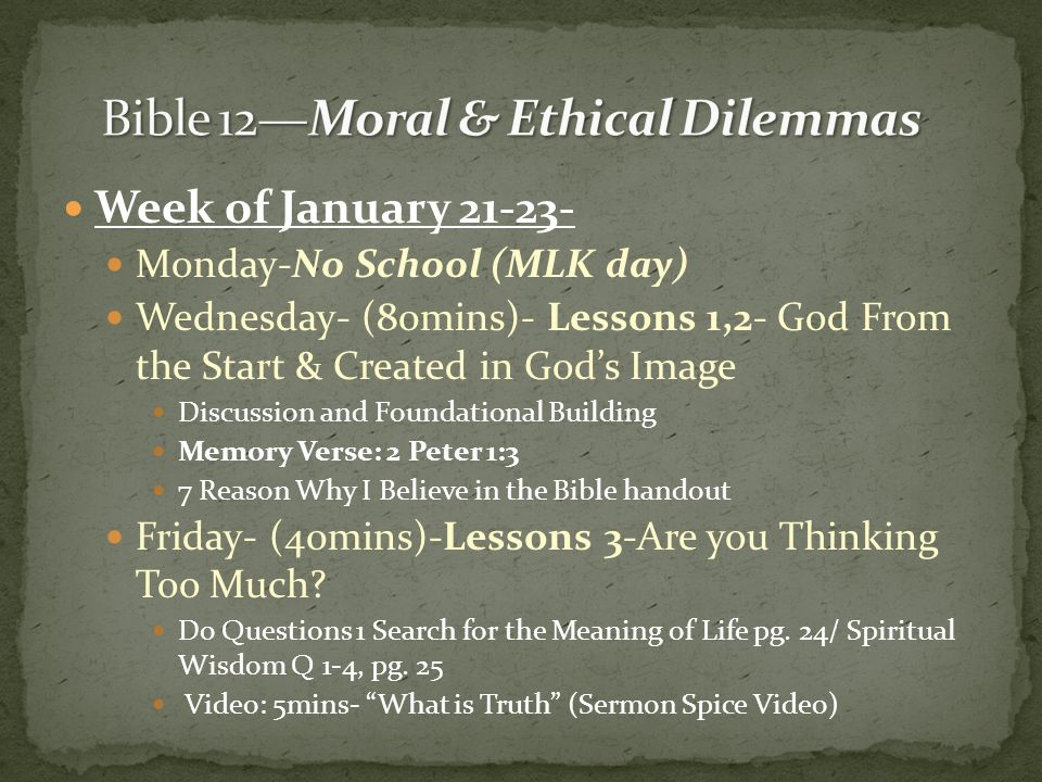 Week of January 21-23- Monday-No School (MLK day) Wednesday- (80mins)- Lessons 1,2- God From the Start & Created in Gods Image Discussion and Foundational Building Memory Verse: 2 Peter 1:3 7 Reason Why I Believe in the Bible handout Friday- (40mins)-Lessons 3-Are you Thinking Too Much.