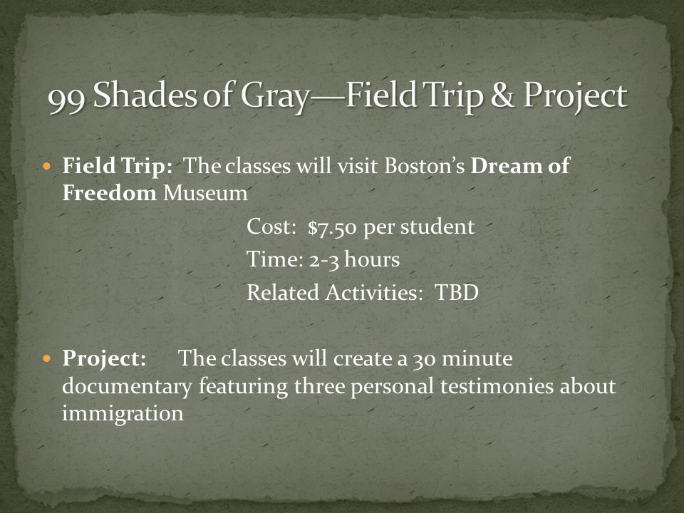 Field Trip: The classes will visit Bostons Dream of Freedom Museum Cost: $7.50 per student Time: 2-3 hours Related Activities: TBD Project:The classes will create a 30 minute documentary featuring three personal testimonies about immigration