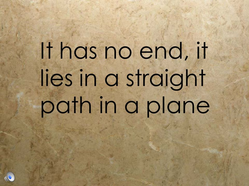 It has no end, it lies in a straight path in a plane