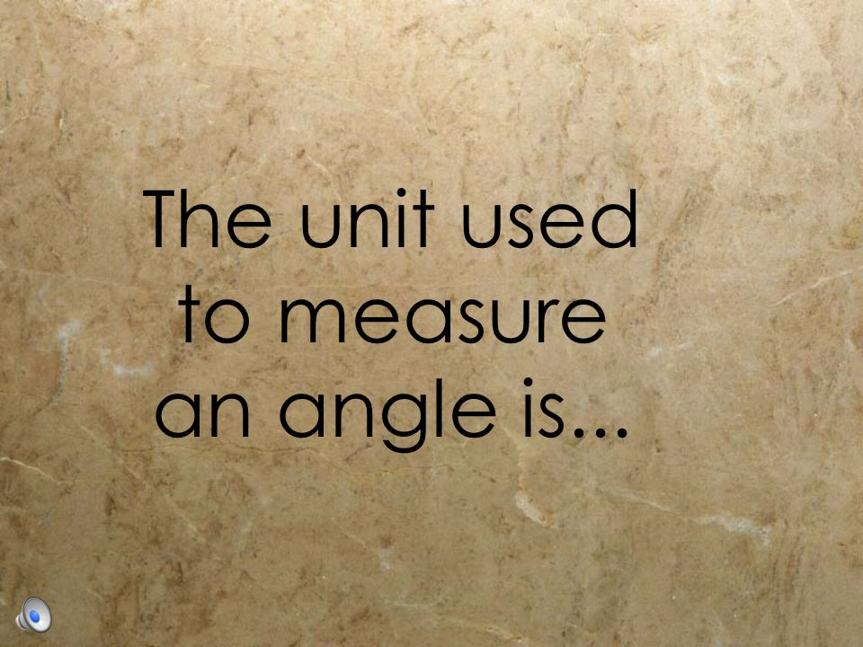 The unit used to measure an angle is...