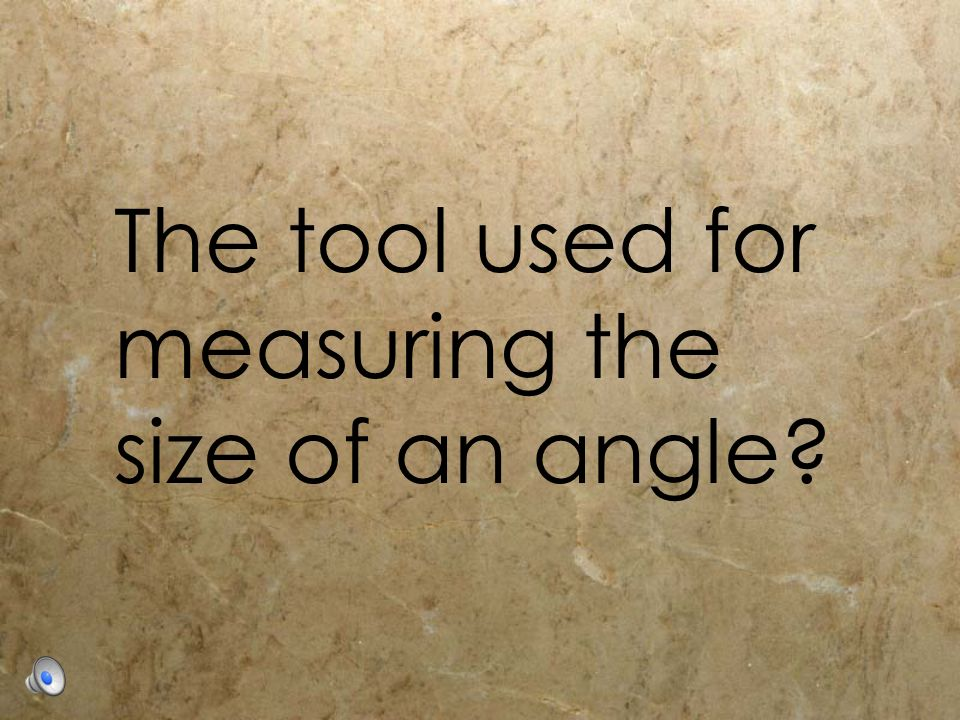 The tool used for measuring the size of an angle?