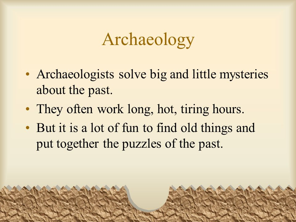 Archaeology Archaeologists solve big and little mysteries about the past.