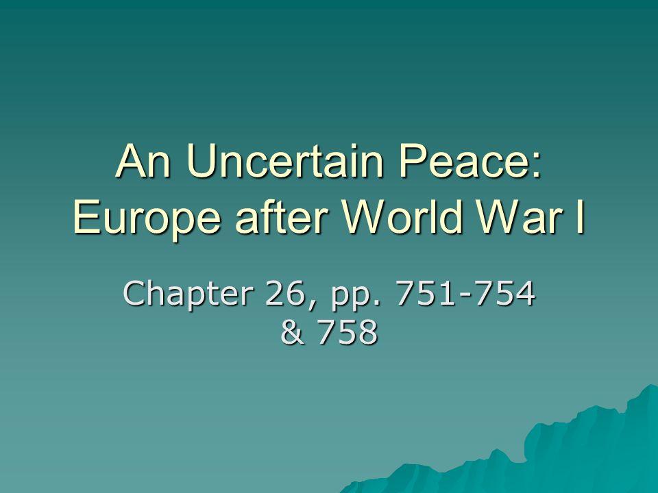 An Uncertain Peace: Europe after World War I Chapter 26, pp. 751-754 & 758
