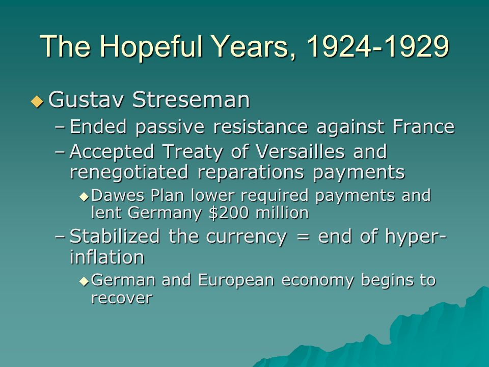 The Hopeful Years, 1924-1929 Gustav Streseman Gustav Streseman –Ended passive resistance against France –Accepted Treaty of Versailles and renegotiate