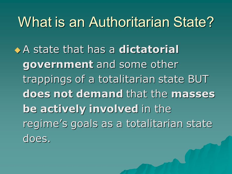 What is an Authoritarian State? A state that has a dictatorial government and some other trappings of a totalitarian state BUT does not demand that th