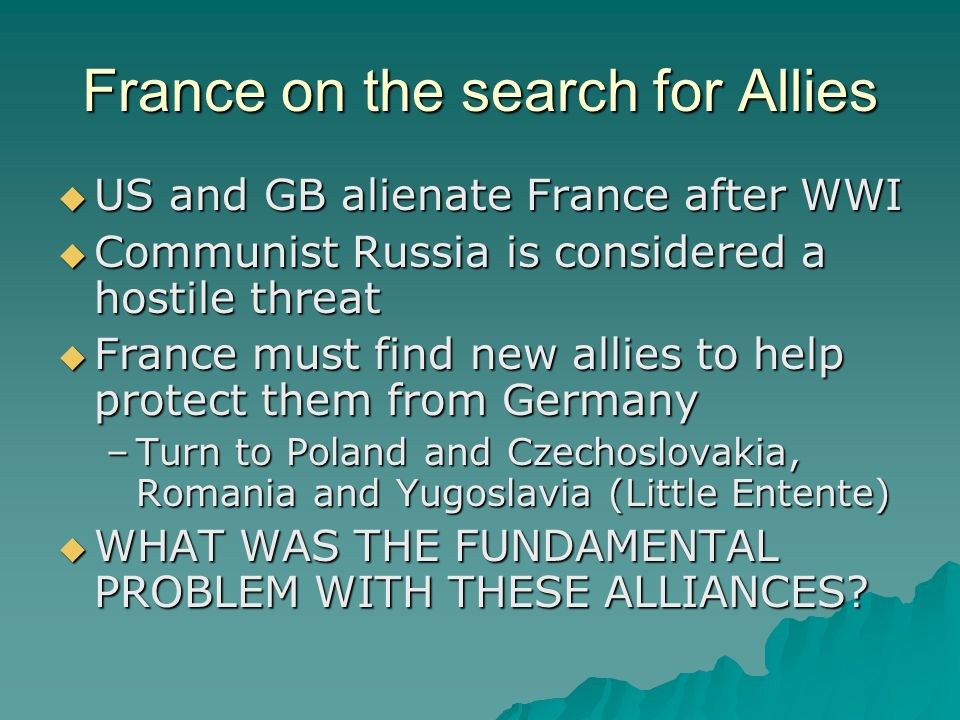 France on the search for Allies US and GB alienate France after WWI US and GB alienate France after WWI Communist Russia is considered a hostile threa