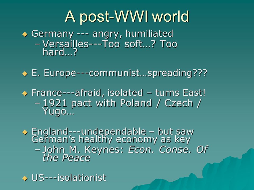 A post-WWI world Germany --- angry, humiliated Germany --- angry, humiliated –Versailles---Too soft…? Too hard…? E. Europe---communist…spreading??? E.