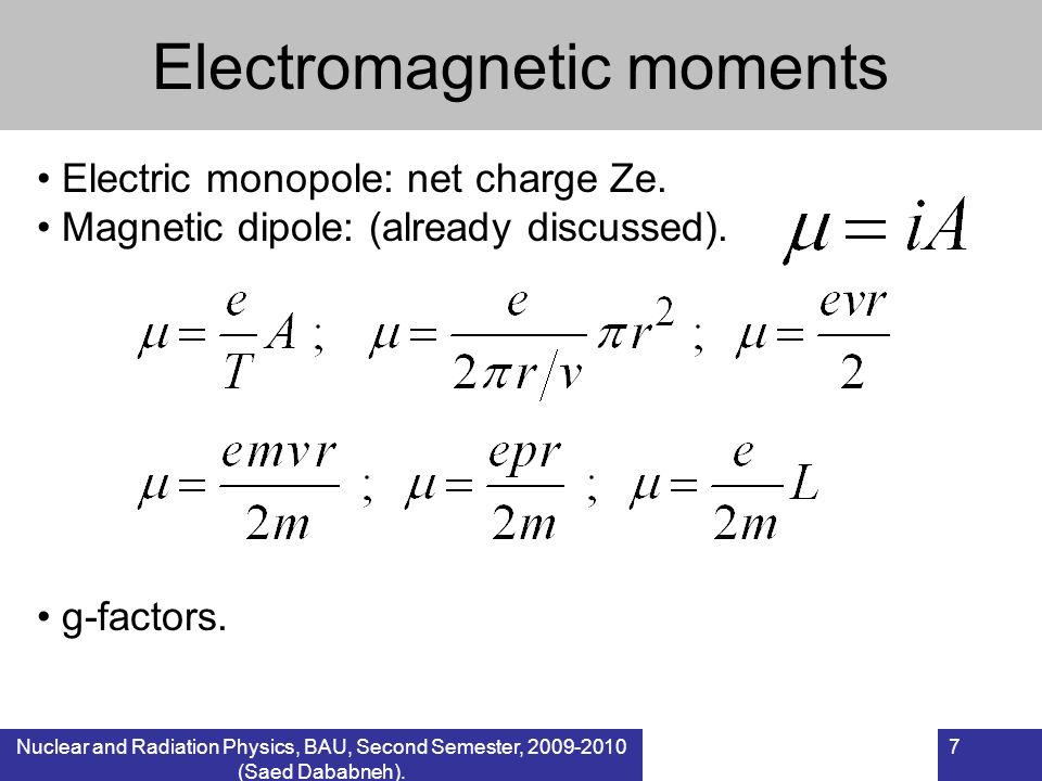 Nuclear and Radiation Physics, BAU, Second Semester, 2009-2010 (Saed Dababneh). 7 Electromagnetic moments Electric monopole: net charge Ze. Magnetic d