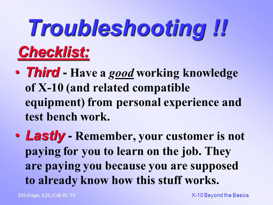 54 X-10 Beyond the Basics EH-Expo, S20, Cell #C Troubleshooting !! FirstFirst - Be comfortable with the equipment before you go to your customers loca