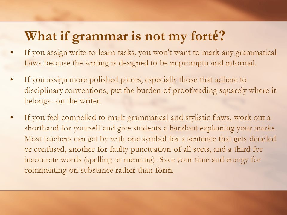 What if grammar is not my fort é? If you assign write-to-learn tasks, you won't want to mark any grammatical flaws because the writing is designed to